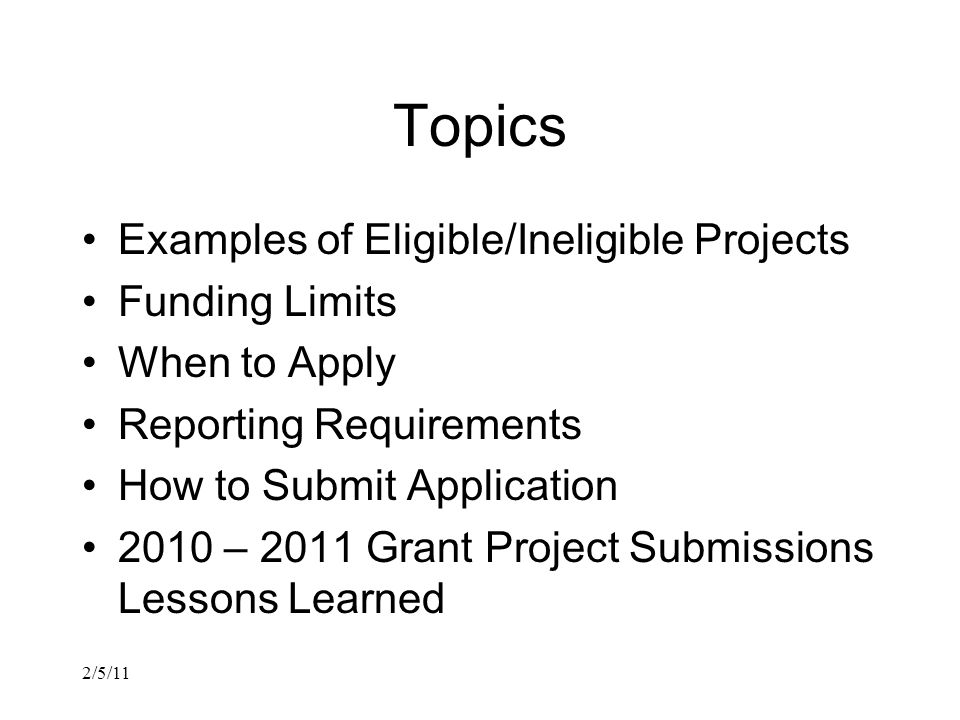 2/5/11 Topics Examples of Eligible/Ineligible Projects Funding Limits When to Apply Reporting Requirements How to Submit Application 2010 – 2011 Grant Project Submissions Lessons Learned