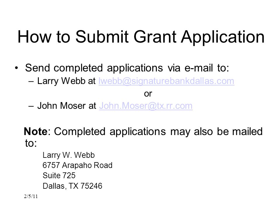 2/5/11 How to Submit Grant Application Send completed applications via e-mail to: –Larry Webb at lwebb@signaturebankdallas.comlwebb@signaturebankdallas.com or –John Moser at John.Moser@tx.rr.comJohn.Moser@tx.rr.com Note: Completed applications may also be mailed to: Larry W.