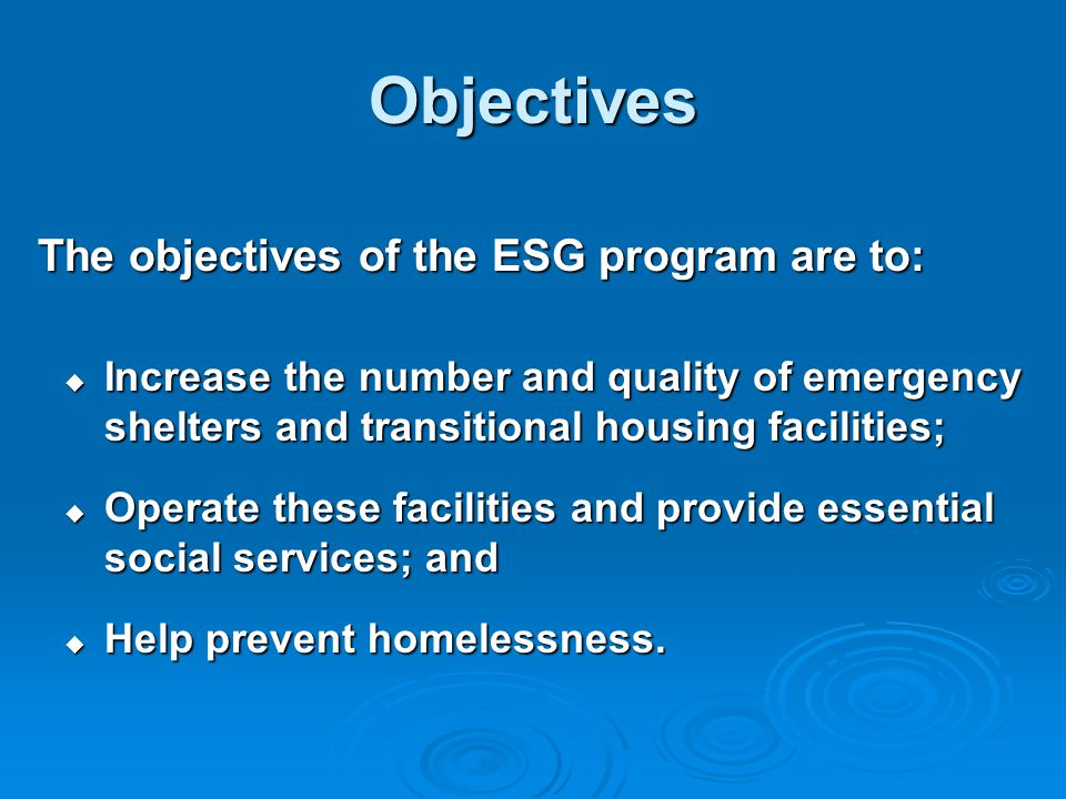 Objectives The objectives of the ESG program are to:  Increase the number and quality of emergency shelters and transitional housing facilities;  Operate these facilities and provide essential social services; and  Help prevent homelessness.