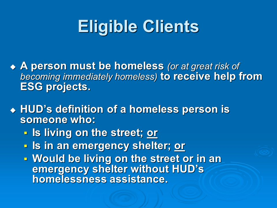 Eligible Clients  A person must be homeless (or at great risk of becoming immediately homeless) to receive help from ESG projects.