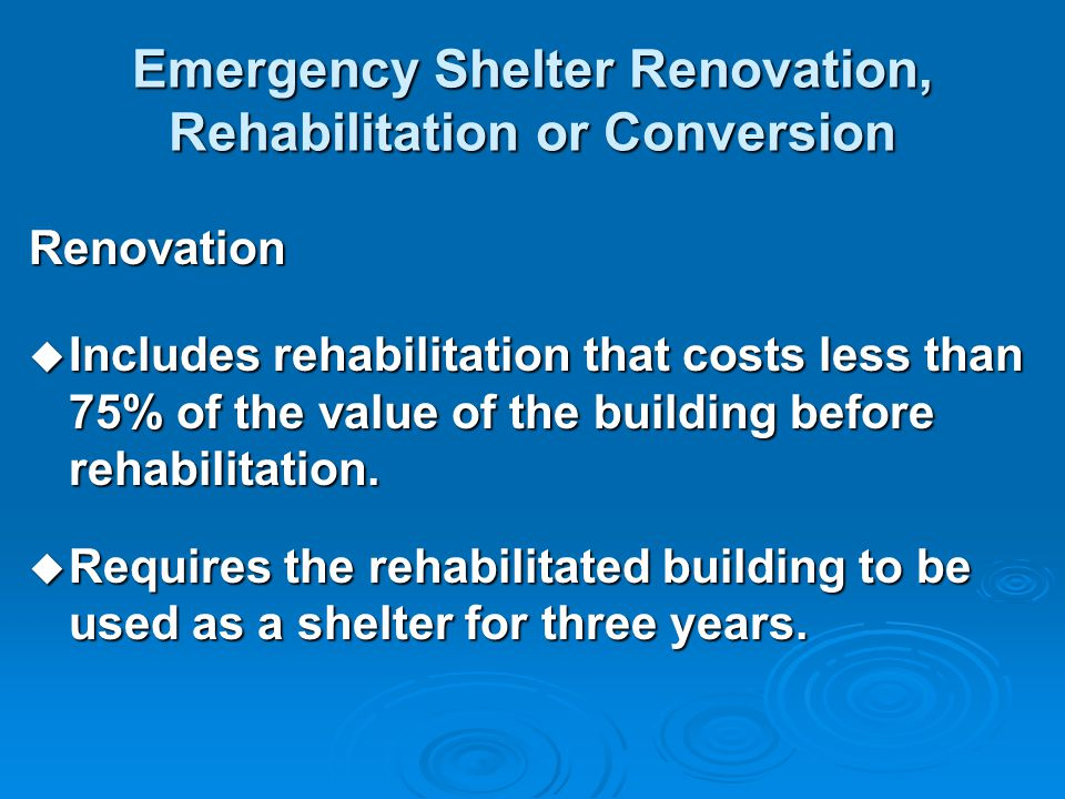 Emergency Shelter Renovation, Rehabilitation or Conversion Renovation  Includes rehabilitation that costs less than 75% of the value of the building before rehabilitation.