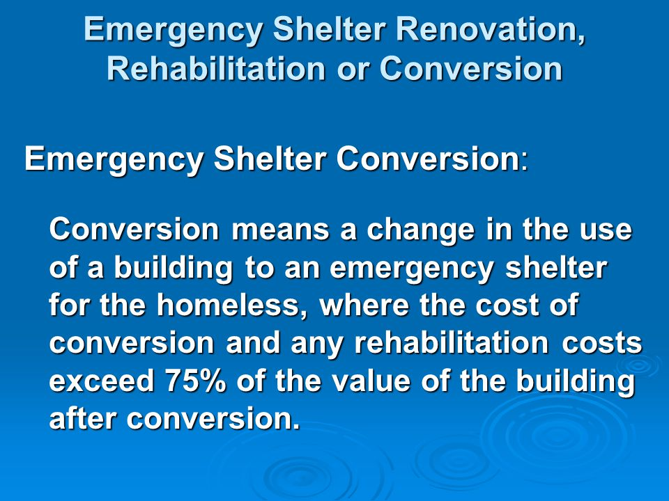 Emergency Shelter Renovation, Rehabilitation or Conversion Emergency Shelter Conversion: Conversion means a change in the use of a building to an emergency shelter for the homeless, where the cost of conversion and any rehabilitation costs exceed 75% of the value of the building after conversion.