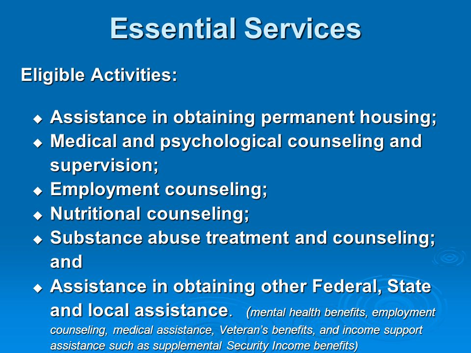 Essential Services Eligible Activities:  Assistance in obtaining permanent housing;  Medical and psychological counseling and supervision;  Employment counseling;  Nutritional counseling;  Substance abuse treatment and counseling; and  Assistance in obtaining other Federal, State and local assistance.