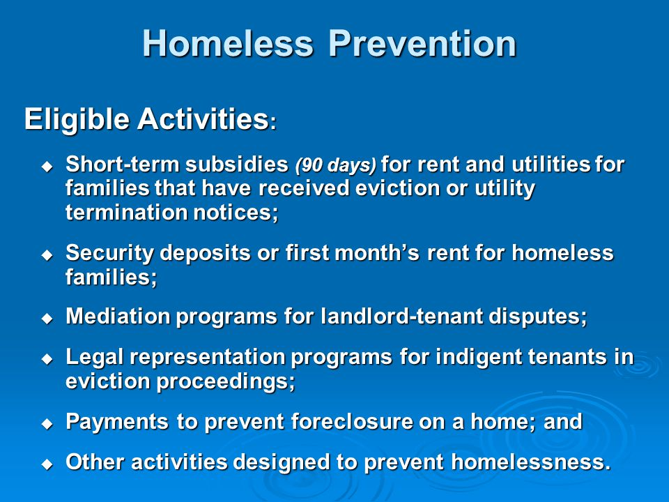 Homeless Prevention Eligible Activities :  Short-term subsidies (90 days) for rent and utilities for families that have received eviction or utility termination notices;  Security deposits or first month's rent for homeless families;  Mediation programs for landlord-tenant disputes;  Legal representation programs for indigent tenants in eviction proceedings;  Payments to prevent foreclosure on a home; and  Other activities designed to prevent homelessness.