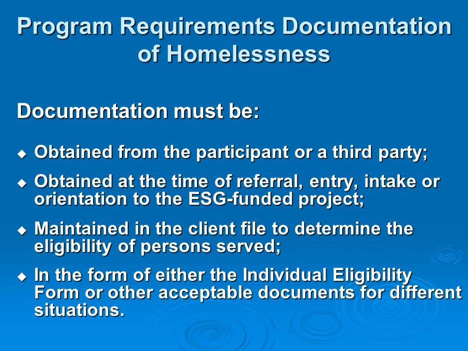 Program Requirements Documentation of Homelessness Documentation must be:  Obtained from the participant or a third party;  Obtained at the time of referral, entry, intake or orientation to the ESG-funded project;  Maintained in the client file to determine the eligibility of persons served;  In the form of either the Individual Eligibility Form or other acceptable documents for different situations.