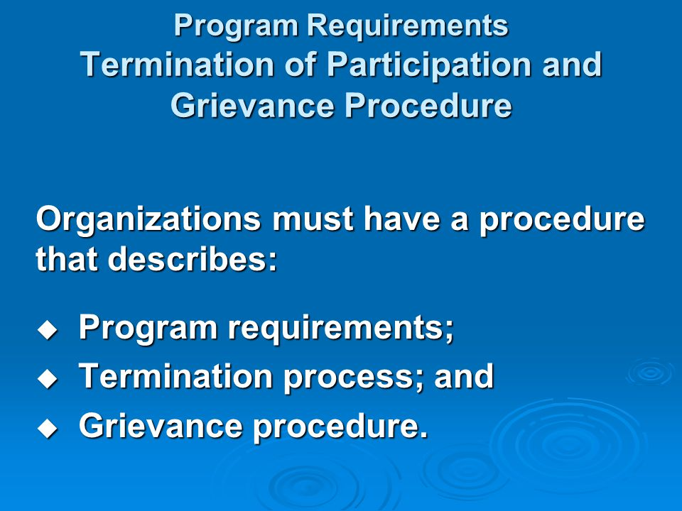 Program Requirements Termination of Participation and Grievance Procedure Organizations must have a procedure that describes:  Program requirements;  Termination process; and  Grievance procedure.