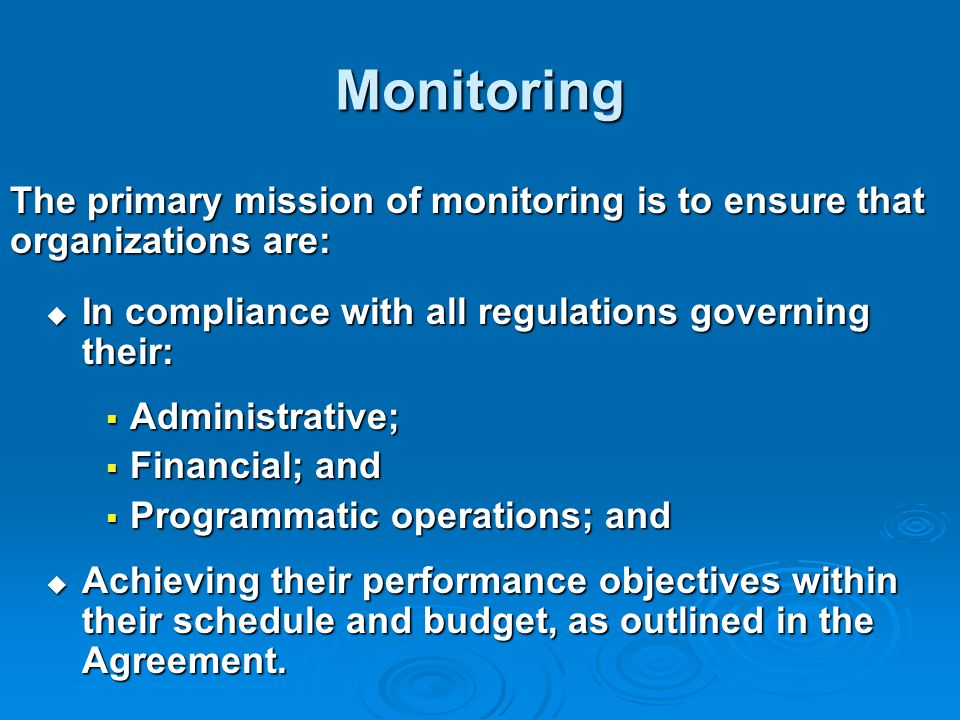 Monitoring The primary mission of monitoring is to ensure that organizations are:  In compliance with all regulations governing their:  Administrative;  Financial; and  Programmatic operations; and  Achieving their performance objectives within their schedule and budget, as outlined in the Agreement.
