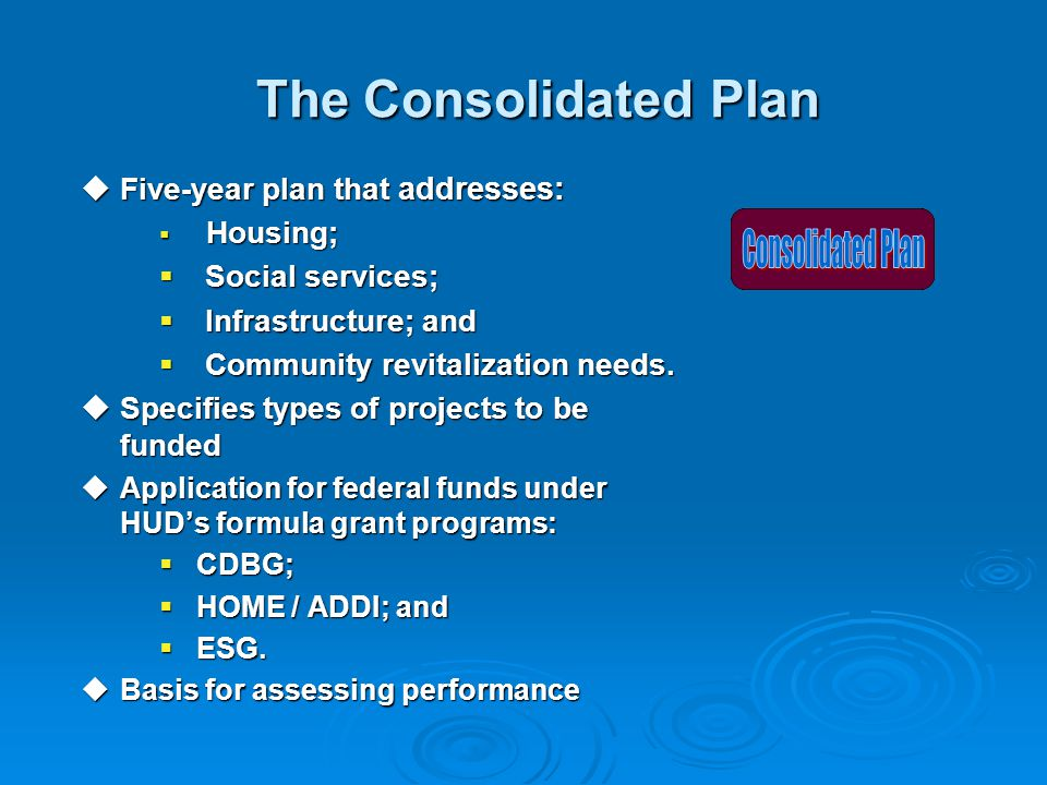 The Consolidated Plan The Consolidated Plan  Five-year plan that addresses:  Housing;  Social services;  Infrastructure; and  Community revitalization needs.