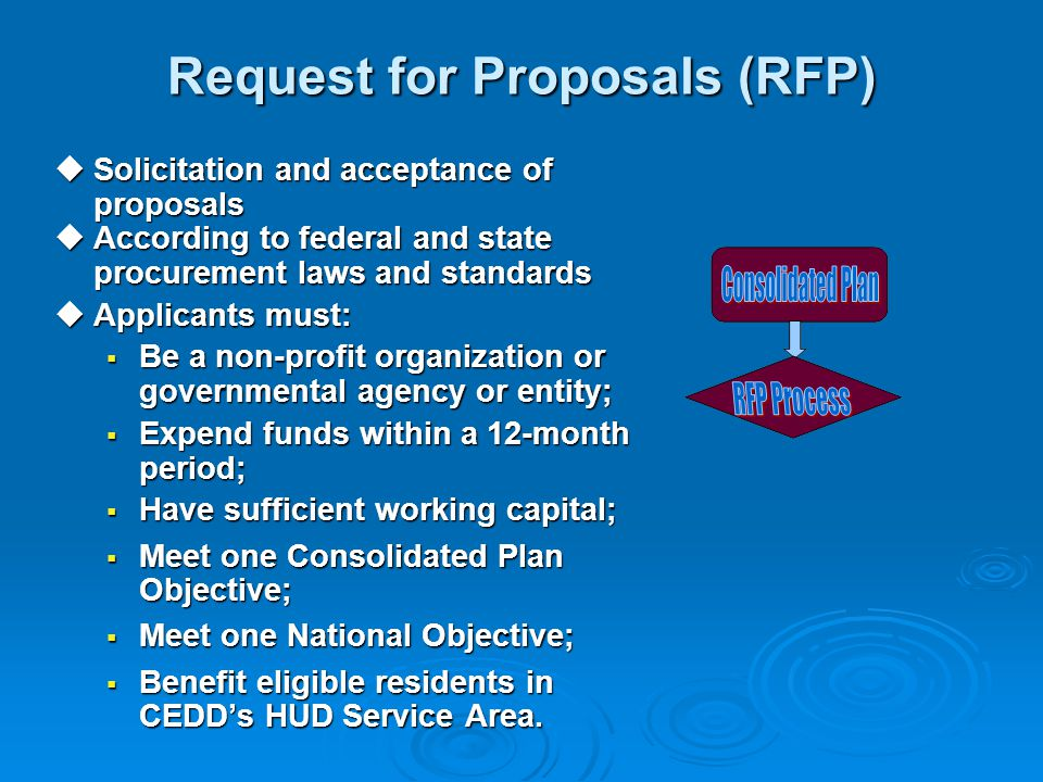 Request for Proposals (RFP)  Solicitation and acceptance of proposals  According to federal and state procurement laws and standards  Applicants must:  Be a non-profit organization or governmental agency or entity;  Expend funds within a 12-month period;  Have sufficient working capital;  Meet one Consolidated Plan Objective;  Meet one National Objective;  Benefit eligible residents in CEDD's HUD Service Area.