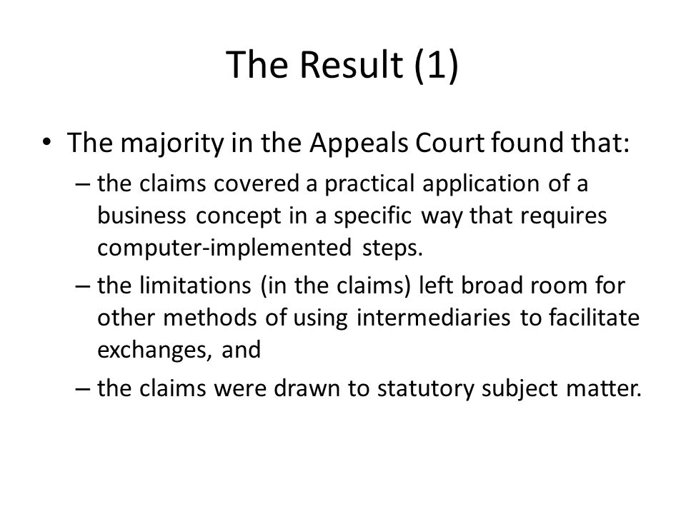 The Result (1) The majority in the Appeals Court found that: – the claims covered a practical application of a business concept in a specific way that requires computer-implemented steps.