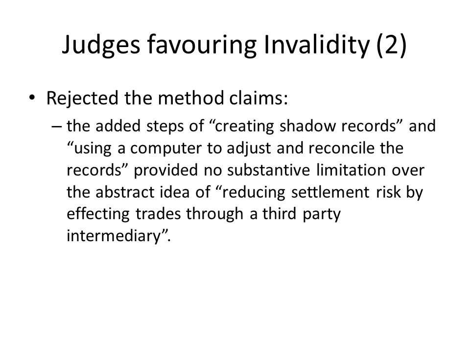 Judges favouring Invalidity (2) Rejected the method claims: – the added steps of creating shadow records and using a computer to adjust and reconcile the records provided no substantive limitation over the abstract idea of reducing settlement risk by effecting trades through a third party intermediary .
