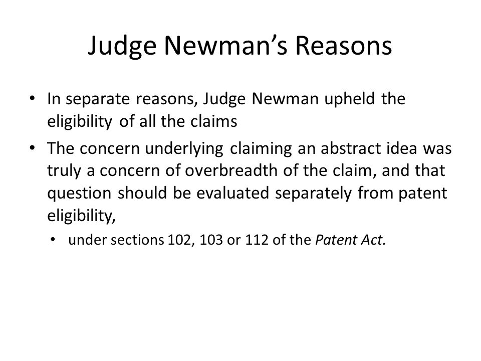Judge Newman's Reasons In separate reasons, Judge Newman upheld the eligibility of all the claims The concern underlying claiming an abstract idea was truly a concern of overbreadth of the claim, and that question should be evaluated separately from patent eligibility, under sections 102, 103 or 112 of the Patent Act.