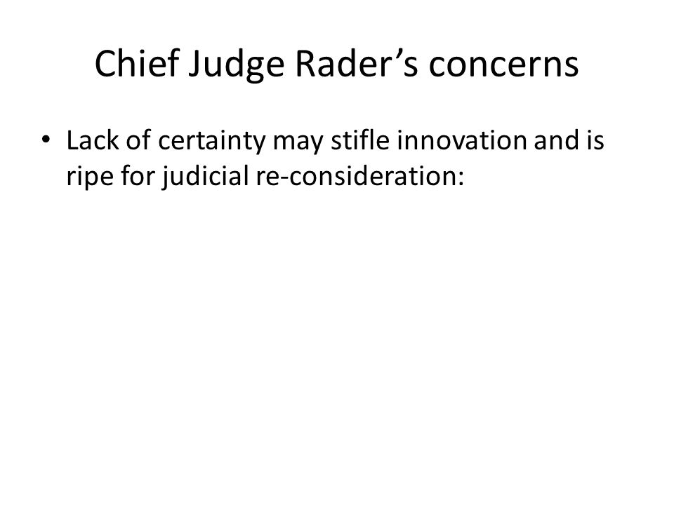 Chief Judge Rader's concerns Lack of certainty may stifle innovation and is ripe for judicial re-consideration: