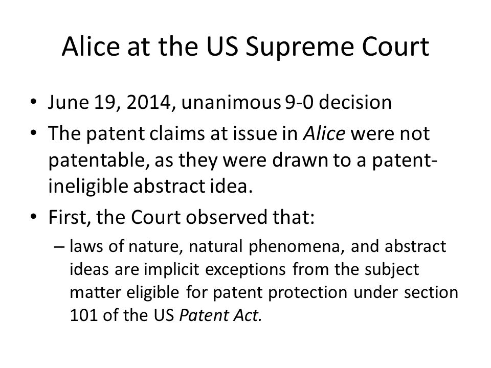 Alice at the US Supreme Court June 19, 2014, unanimous 9-0 decision The patent claims at issue in Alice were not patentable, as they were drawn to a patent- ineligible abstract idea.