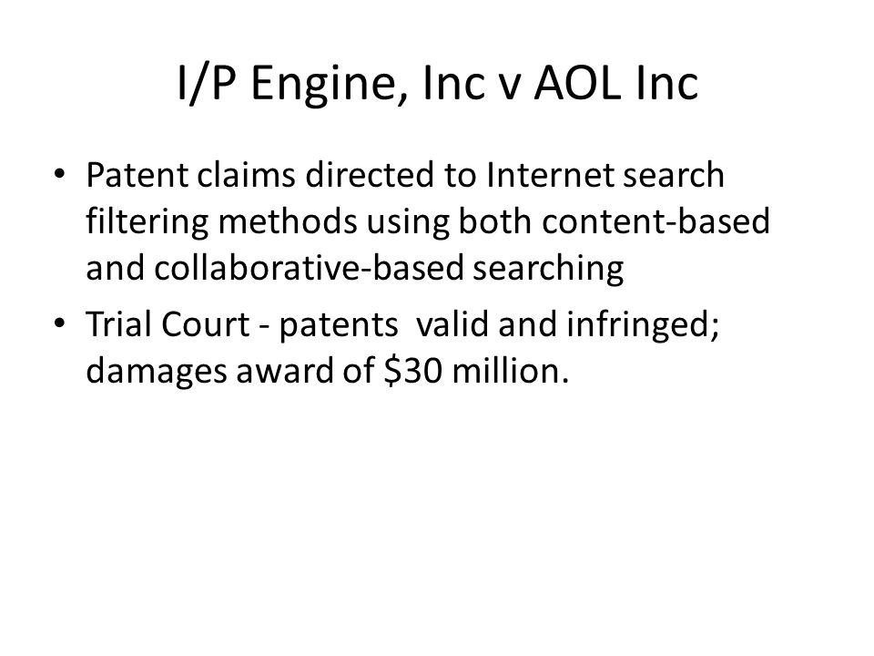 I/P Engine, Inc v AOL Inc Patent claims directed to Internet search filtering methods using both content-based and collaborative-based searching Trial Court - patents valid and infringed; damages award of $30 million.