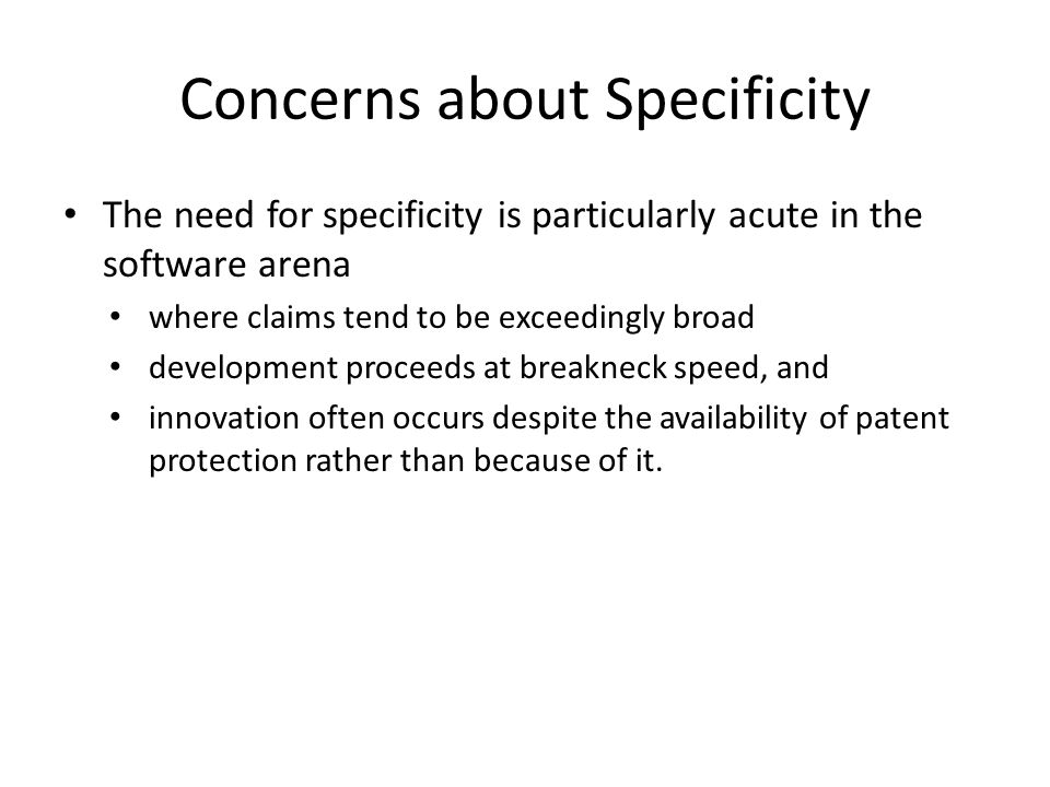 Concerns about Specificity The need for specificity is particularly acute in the software arena where claims tend to be exceedingly broad development proceeds at breakneck speed, and innovation often occurs despite the availability of patent protection rather than because of it.