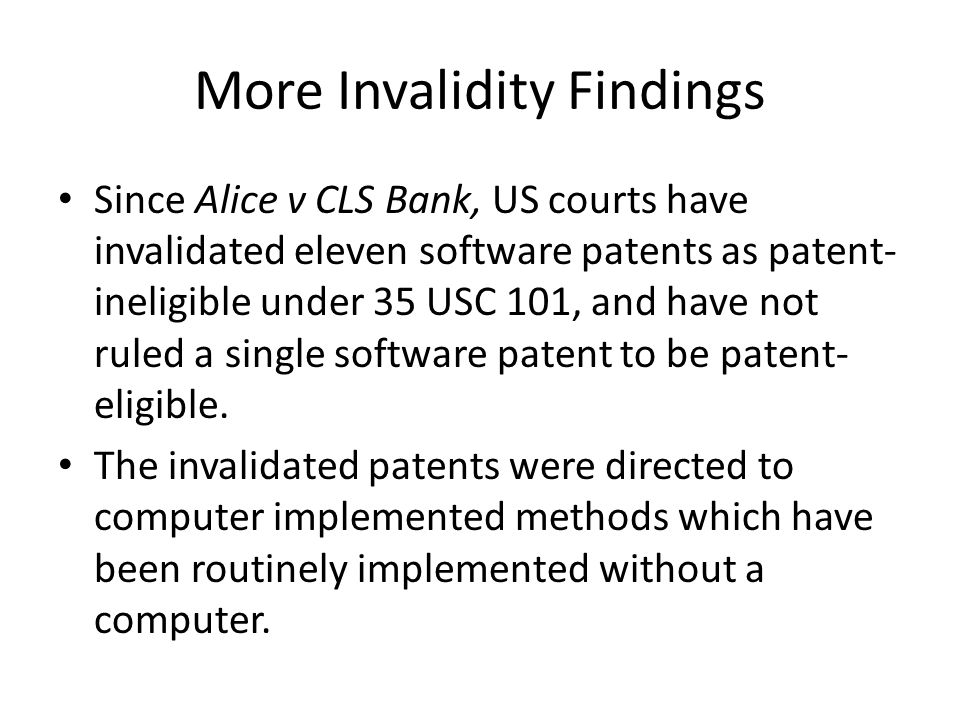 More Invalidity Findings Since Alice v CLS Bank, US courts have invalidated eleven software patents as patent- ineligible under 35 USC 101, and have not ruled a single software patent to be patent- eligible.