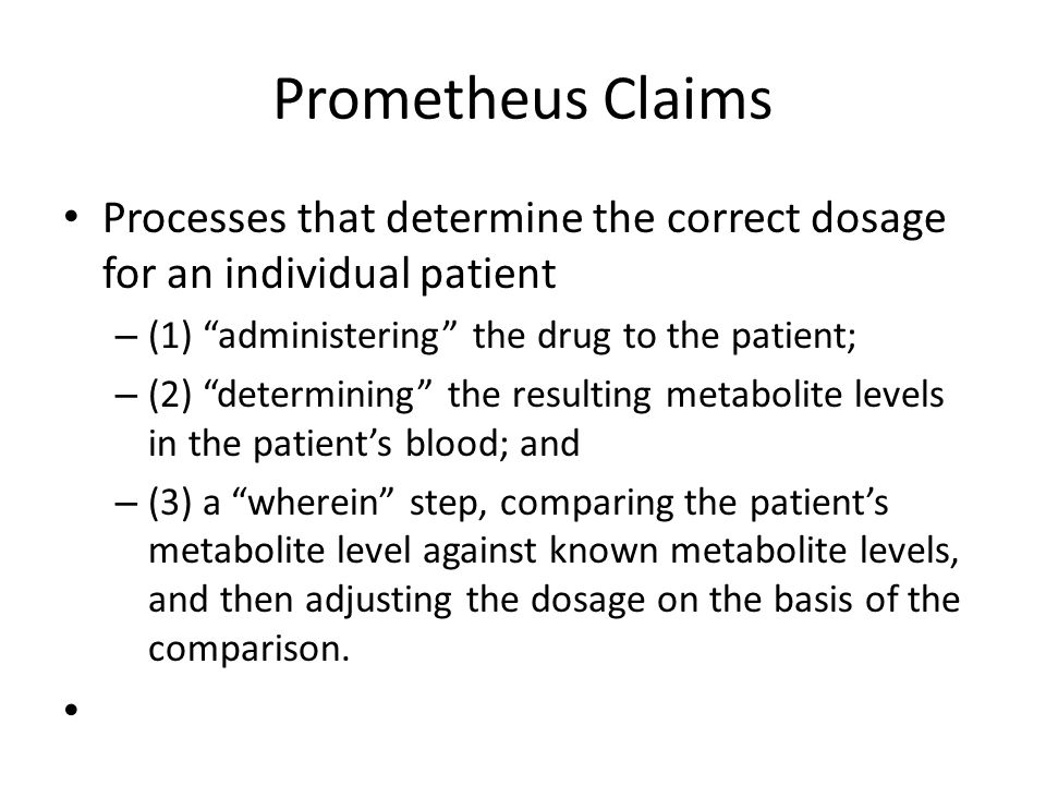 Prometheus Claims Processes that determine the correct dosage for an individual patient – (1) administering the drug to the patient; – (2) determining the resulting metabolite levels in the patient's blood; and – (3) a wherein step, comparing the patient's metabolite level against known metabolite levels, and then adjusting the dosage on the basis of the comparison.