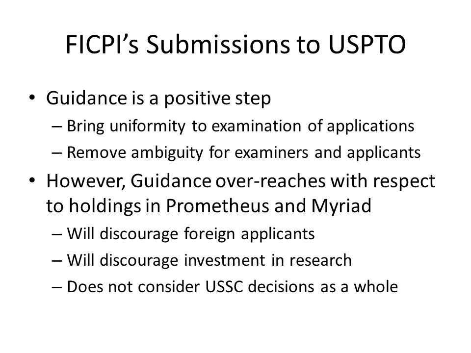 FICPI's Submissions to USPTO Guidance is a positive step – Bring uniformity to examination of applications – Remove ambiguity for examiners and applicants However, Guidance over-reaches with respect to holdings in Prometheus and Myriad – Will discourage foreign applicants – Will discourage investment in research – Does not consider USSC decisions as a whole
