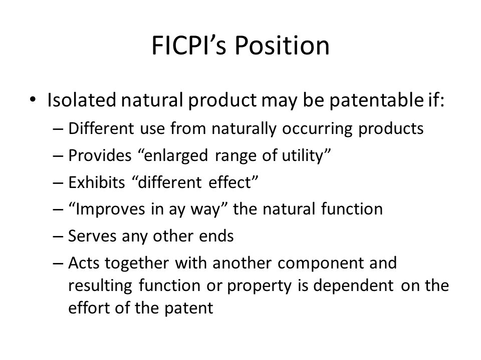 FICPI's Position Isolated natural product may be patentable if: – Different use from naturally occurring products – Provides enlarged range of utility – Exhibits different effect – Improves in ay way the natural function – Serves any other ends – Acts together with another component and resulting function or property is dependent on the effort of the patent