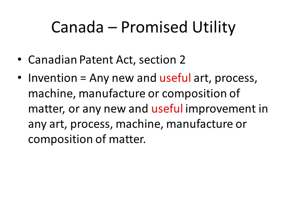 Canada – Promised Utility Canadian Patent Act, section 2 Invention = Any new and useful art, process, machine, manufacture or composition of matter, or any new and useful improvement in any art, process, machine, manufacture or composition of matter.