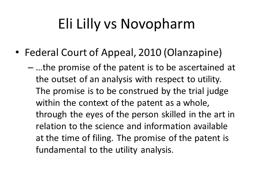 Eli Lilly vs Novopharm Federal Court of Appeal, 2010 (Olanzapine) – …the promise of the patent is to be ascertained at the outset of an analysis with respect to utility.
