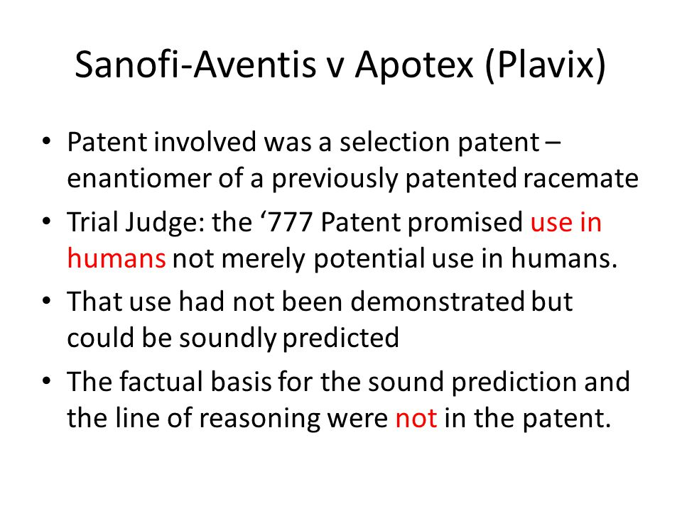 Sanofi-Aventis v Apotex (Plavix) Patent involved was a selection patent – enantiomer of a previously patented racemate Trial Judge: the '777 Patent promised use in humans not merely potential use in humans.