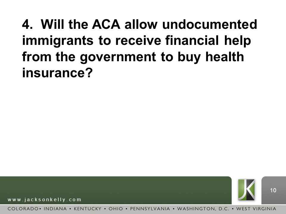 w w w. j a c k s o n k e l l y. c o m 10 4. Will the ACA allow undocumented immigrants to receive financial help from the government to buy health ins