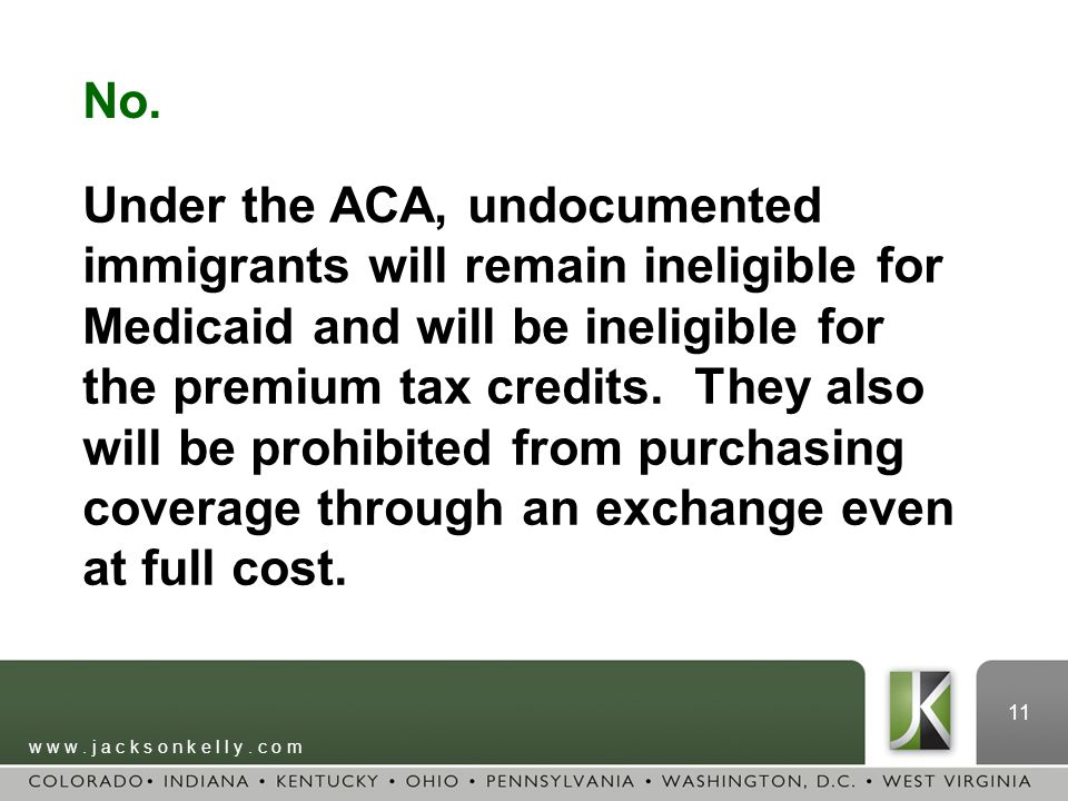 w w w. j a c k s o n k e l l y. c o m 11 No. Under the ACA, undocumented immigrants will remain ineligible for Medicaid and will be ineligible for the