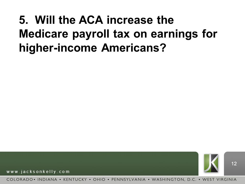 w w w. j a c k s o n k e l l y. c o m 12 5. Will the ACA increase the Medicare payroll tax on earnings for higher-income Americans?
