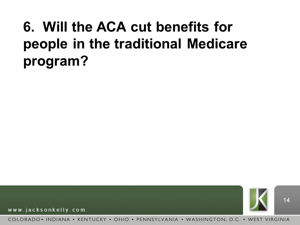 w w w. j a c k s o n k e l l y. c o m 14 6. Will the ACA cut benefits for people in the traditional Medicare program?