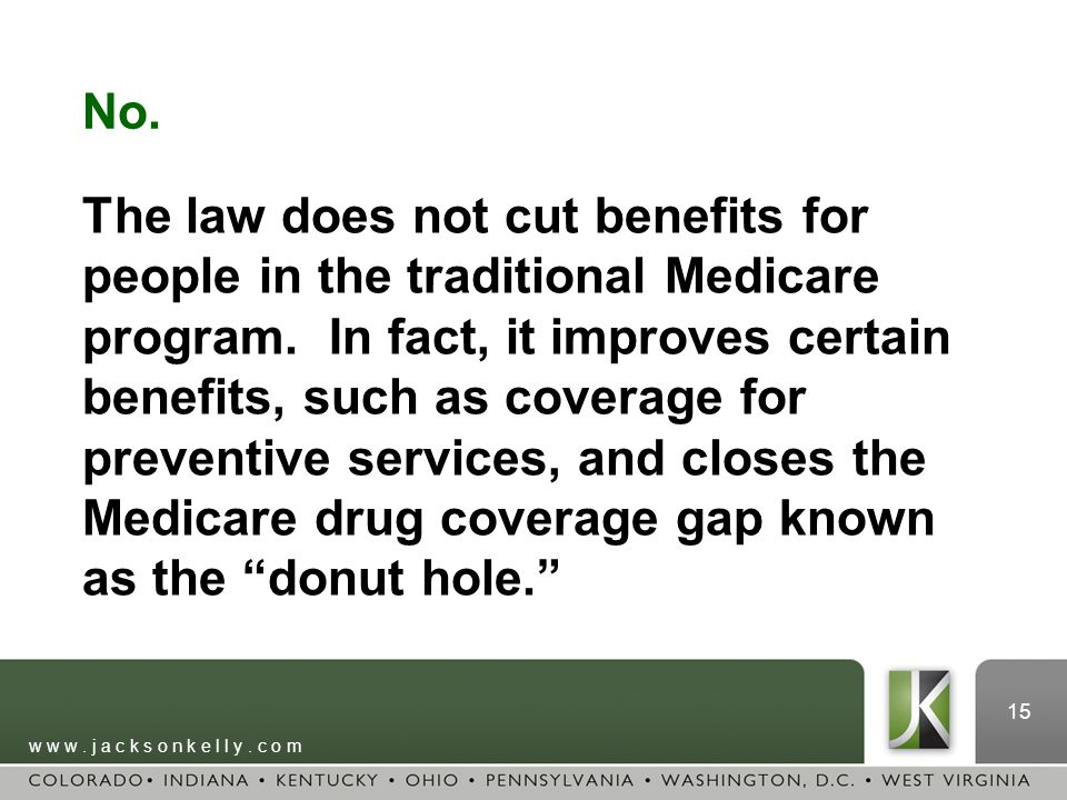 w w w. j a c k s o n k e l l y. c o m 15 No. The law does not cut benefits for people in the traditional Medicare program. In fact, it improves certai
