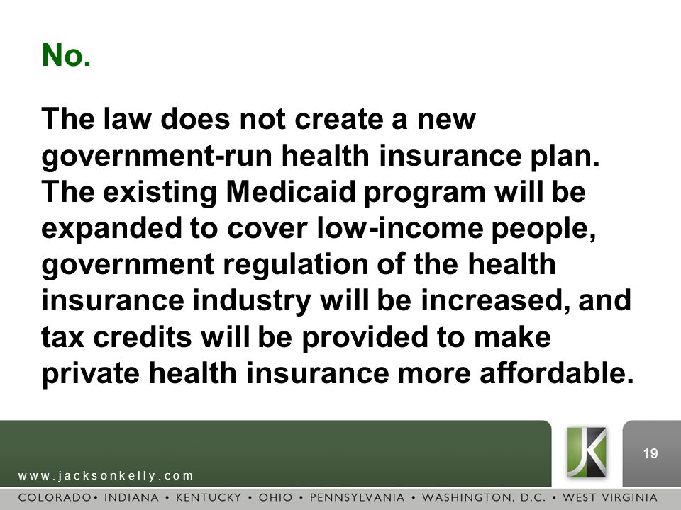 w w w. j a c k s o n k e l l y. c o m 19 No. The law does not create a new government-run health insurance plan. The existing Medicaid program will be