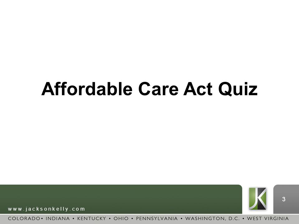 w w w. j a c k s o n k e l l y. c o m 3 Affordable Care Act Quiz