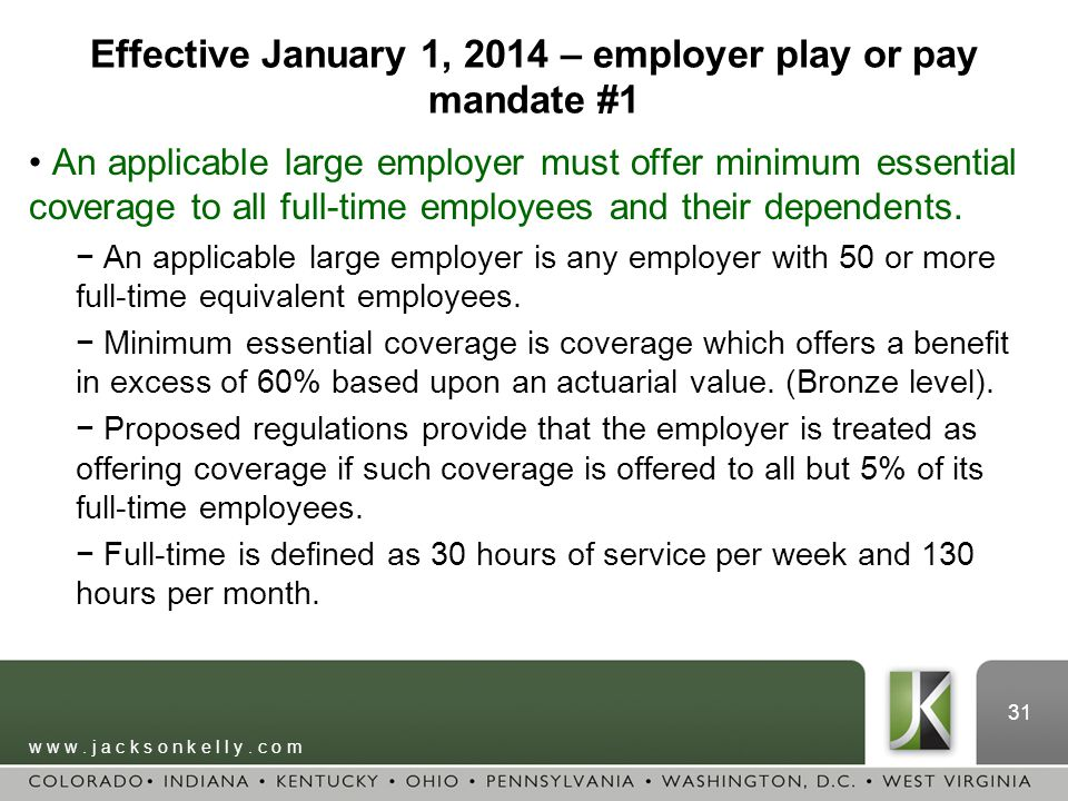 w w w. j a c k s o n k e l l y. c o m 31 Effective January 1, 2014 – employer play or pay mandate #1 An applicable large employer must offer minimum e