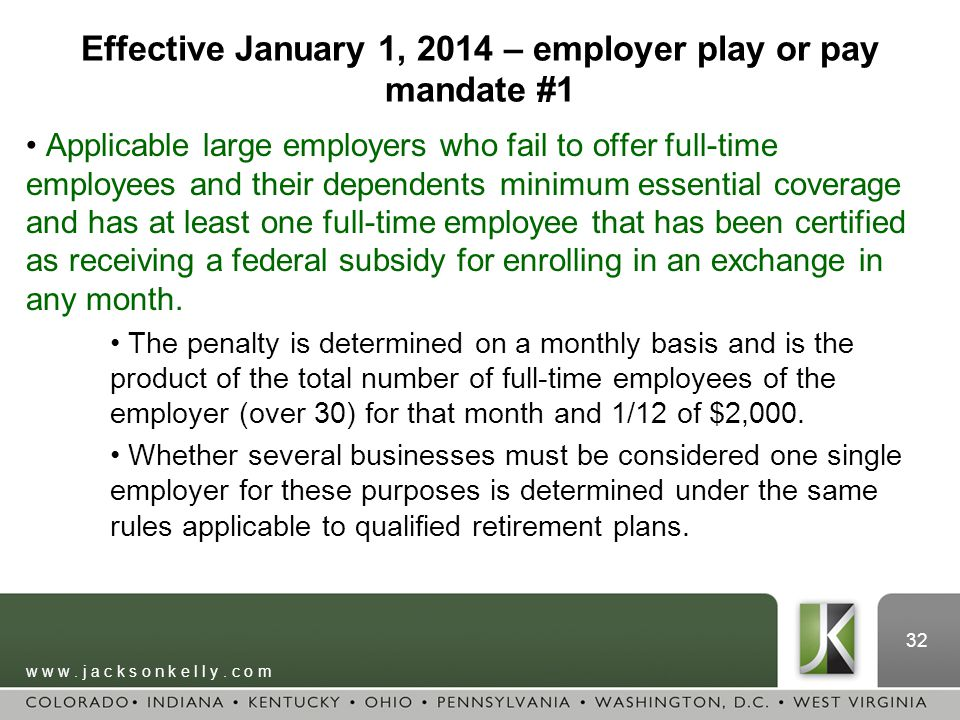 w w w. j a c k s o n k e l l y. c o m 32 Effective January 1, 2014 – employer play or pay mandate #1 Applicable large employers who fail to offer full
