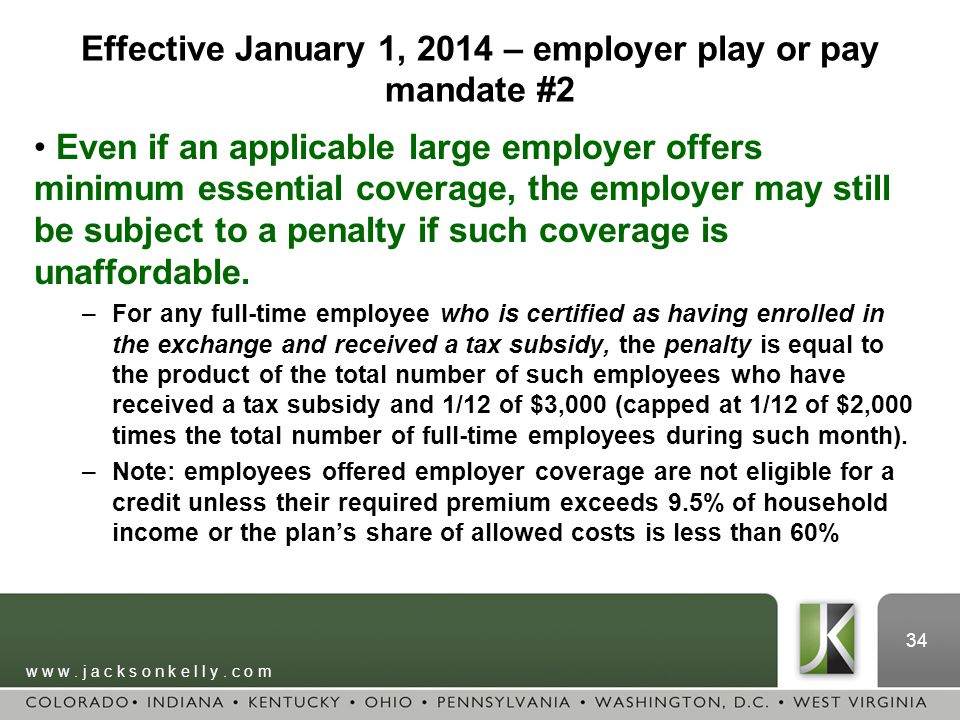w w w. j a c k s o n k e l l y. c o m 34 Effective January 1, 2014 – employer play or pay mandate #2 Even if an applicable large employer offers minim