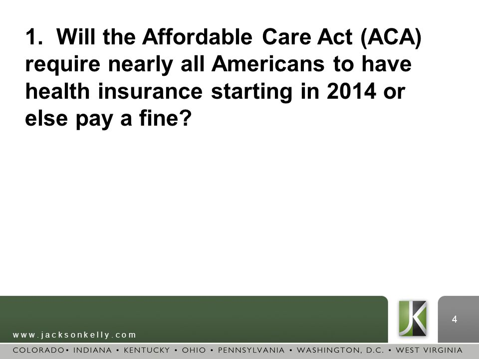 w w w. j a c k s o n k e l l y. c o m 4 1. Will the Affordable Care Act (ACA) require nearly all Americans to have health insurance starting in 2014 o