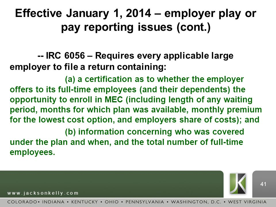 w w w. j a c k s o n k e l l y. c o m 41 Effective January 1, 2014 – employer play or pay reporting issues (cont.) -- IRC 6056 – Requires every applic