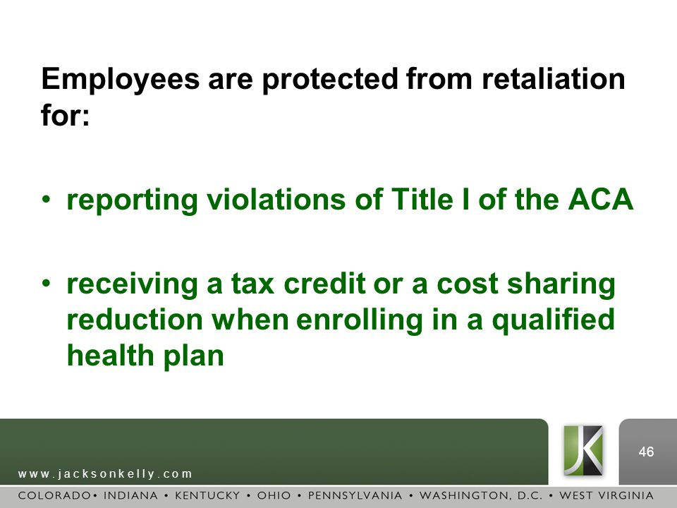 w w w. j a c k s o n k e l l y. c o m 46 Employees are protected from retaliation for: reporting violations of Title I of the ACA receiving a tax cred