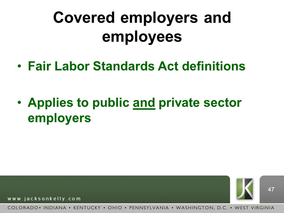 w w w. j a c k s o n k e l l y. c o m 47 Covered employers and employees Fair Labor Standards Act definitions Applies to public and private sector emp