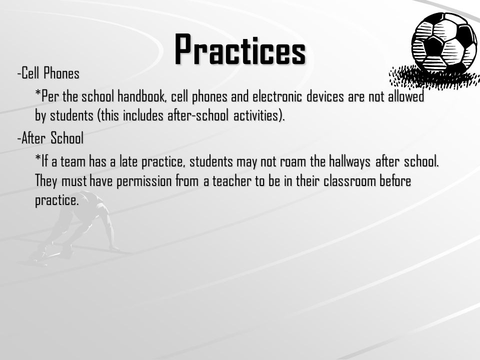 Practices -Cell Phones *Per the school handbook, cell phones and electronic devices are not allowed by students (this includes after-school activities).