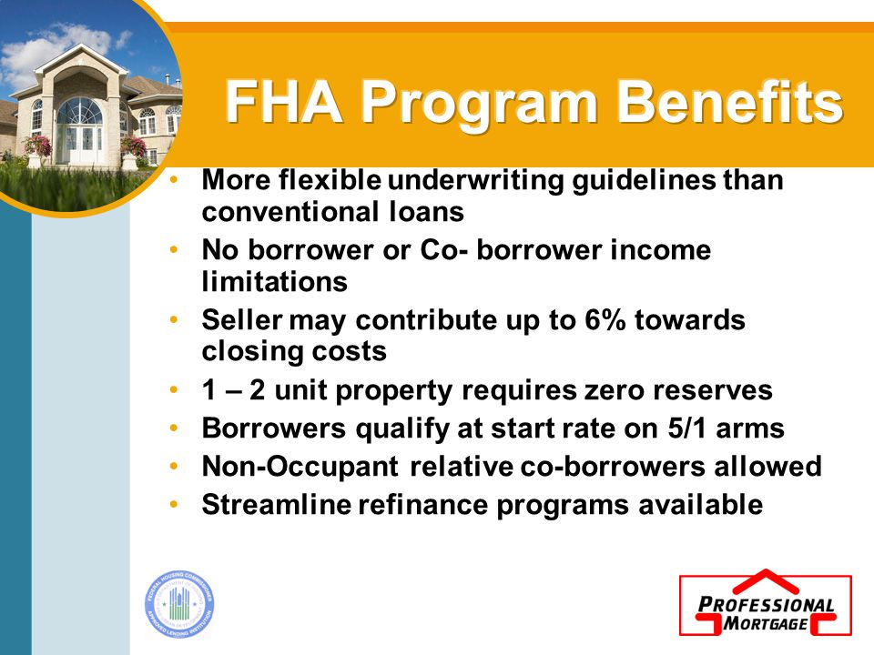 More flexible underwriting guidelines than conventional loans No borrower or Co- borrower income limitations Seller may contribute up to 6% towards closing costs 1 – 2 unit property requires zero reserves Borrowers qualify at start rate on 5/1 arms Non-Occupant relative co-borrowers allowed Streamline refinance programs available