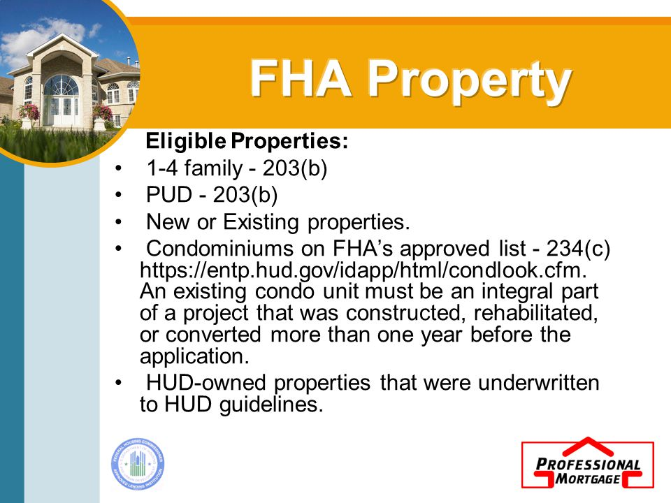 Eligible Properties: 1-4 family - 203(b) PUD - 203(b) New or Existing properties.