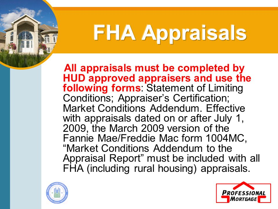 All appraisals must be completed by HUD approved appraisers and use the following forms: Statement of Limiting Conditions; Appraiser's Certification; Market Conditions Addendum.