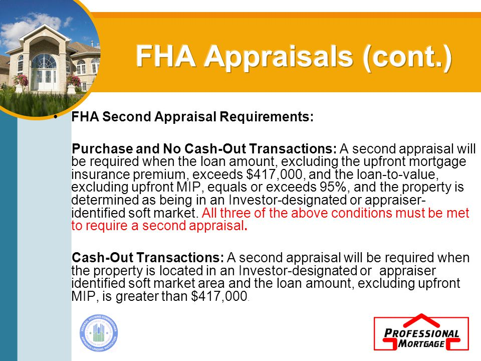 FHA Second Appraisal Requirements: Purchase and No Cash-Out Transactions: A second appraisal will be required when the loan amount, excluding the upfront mortgage insurance premium, exceeds $417,000, and the loan-to-value, excluding upfront MIP, equals or exceeds 95%, and the property is determined as being in an Investor-designated or appraiser- identified soft market.