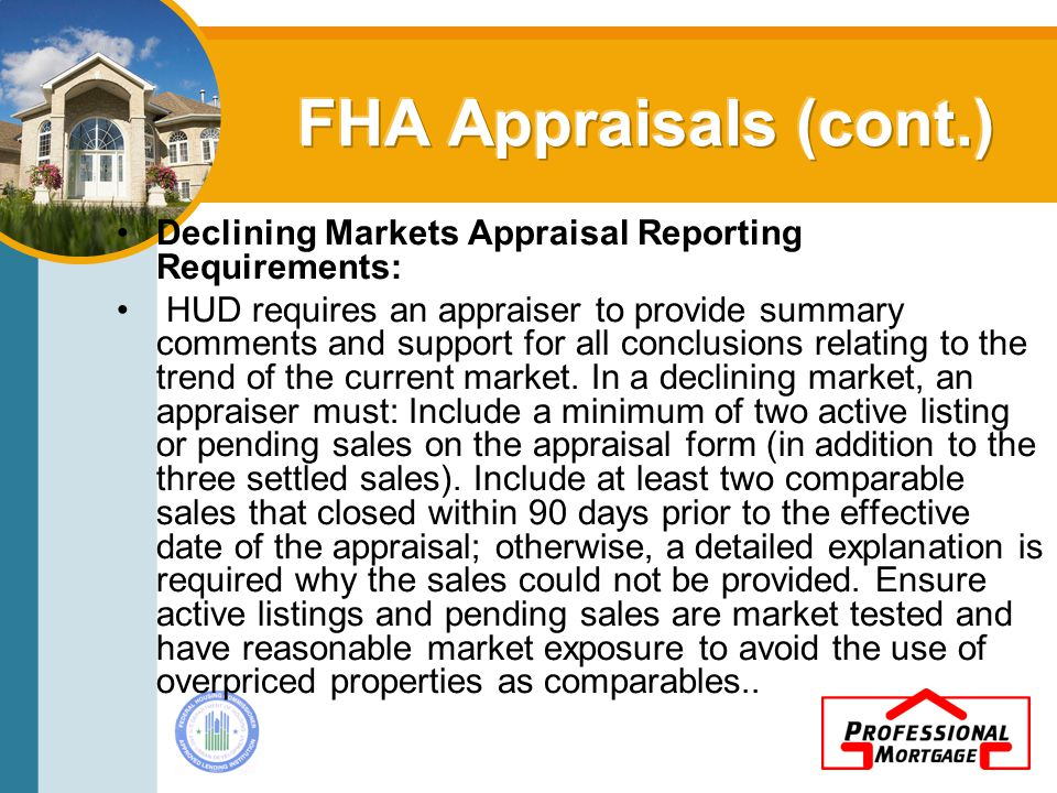 Declining Markets Appraisal Reporting Requirements: HUD requires an appraiser to provide summary comments and support for all conclusions relating to the trend of the current market.