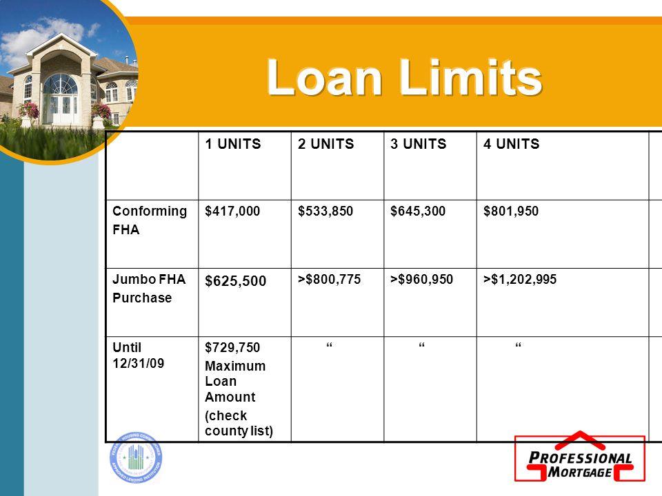 1 UNITS2 UNITS3 UNITS4 UNITS Conforming FHA $417,000$533,850$645,300$801,950 Jumbo FHA Purchase $625,500 >$800,775>$960,950>$1,202,995 Until 12/31/09 $729,750 Maximum Loan Amount (check county list)