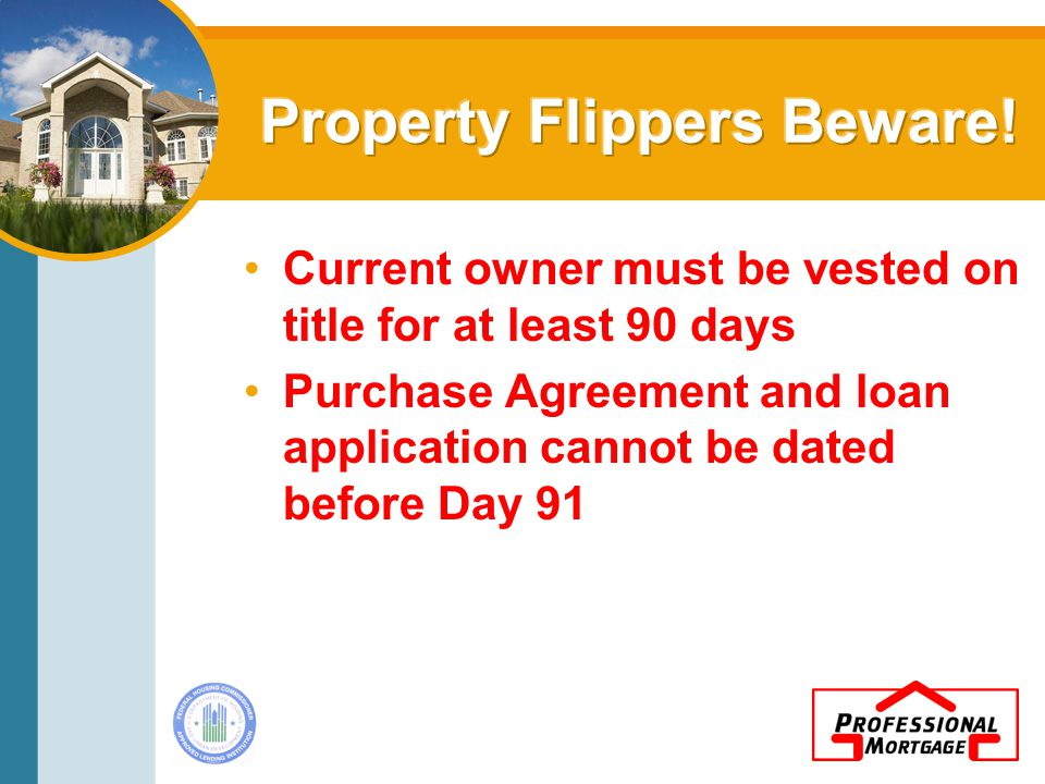 Current owner must be vested on title for at least 90 days Purchase Agreement and loan application cannot be dated before Day 91