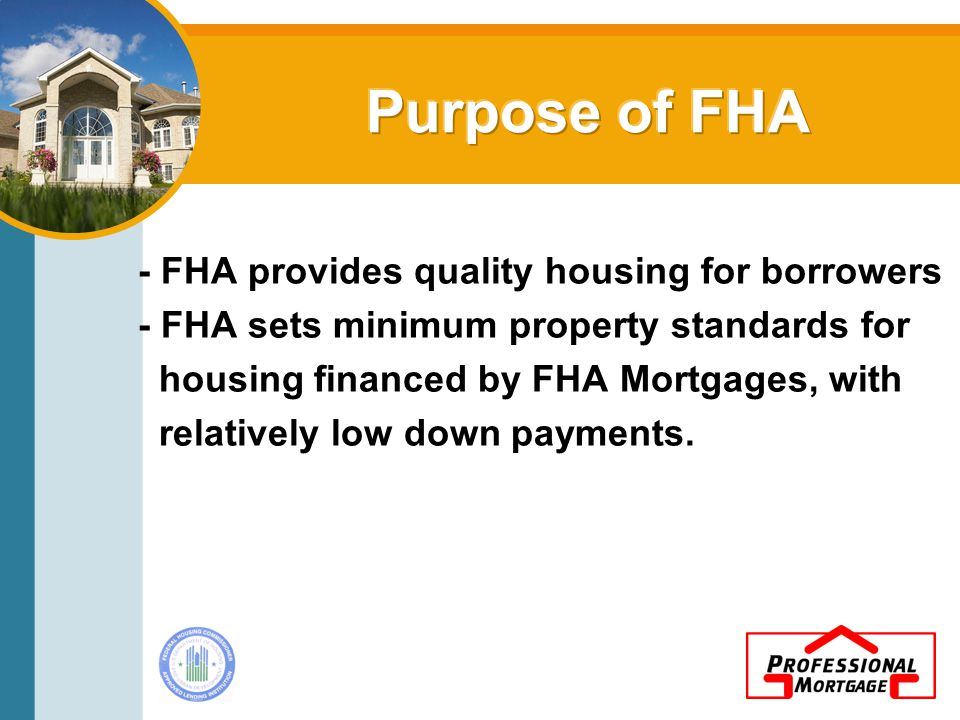 - FHA provides quality housing for borrowers - FHA sets minimum property standards for housing financed by FHA Mortgages, with relatively low down payments.